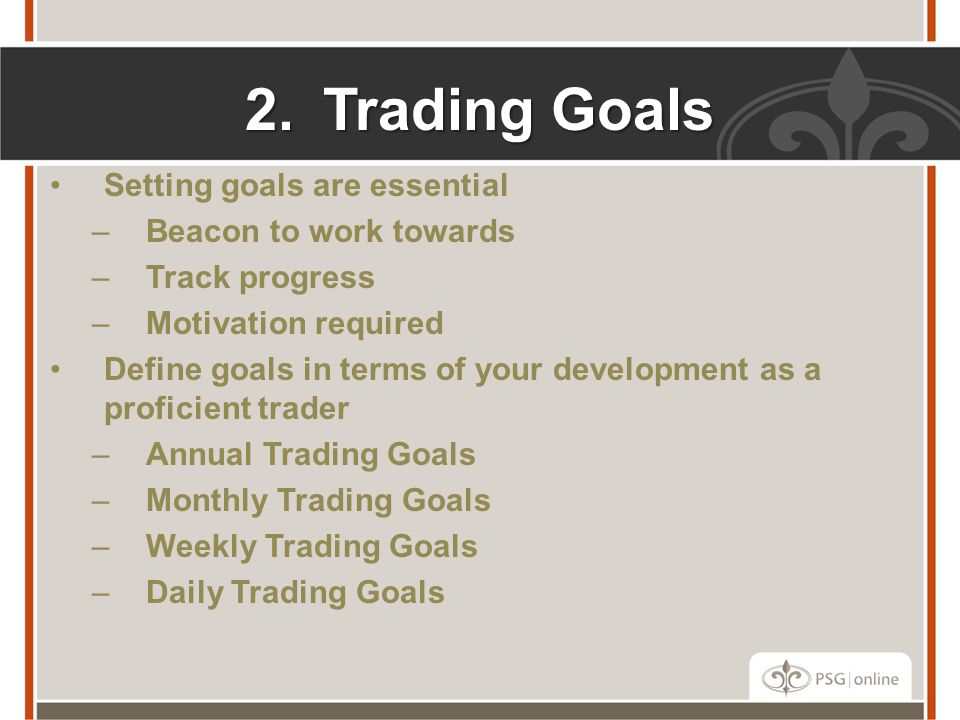 2.Trading Goals Setting goals are essential –Beacon to work towards –Track progress –Motivation required Define goals in terms of your development as a proficient trader –Annual Trading Goals –Monthly Trading Goals –Weekly Trading Goals –Daily Trading Goals