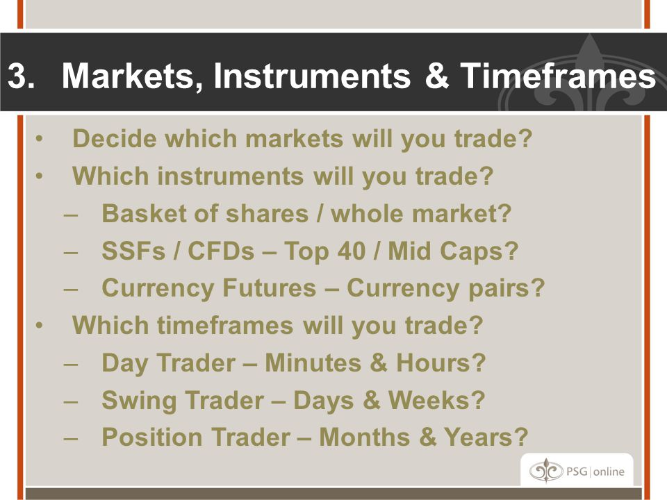 3.Markets, Instruments & Timeframes Decide which markets will you trade? Which instruments will you trade? –Basket of shares / whole market? –SSFs / C