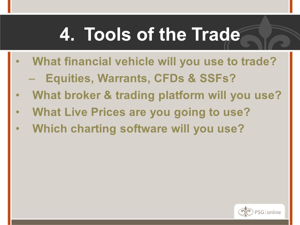 4.Tools of the Trade What financial vehicle will you use to trade? –Equities, Warrants, CFDs & SSFs? What broker & trading platform will you use? What