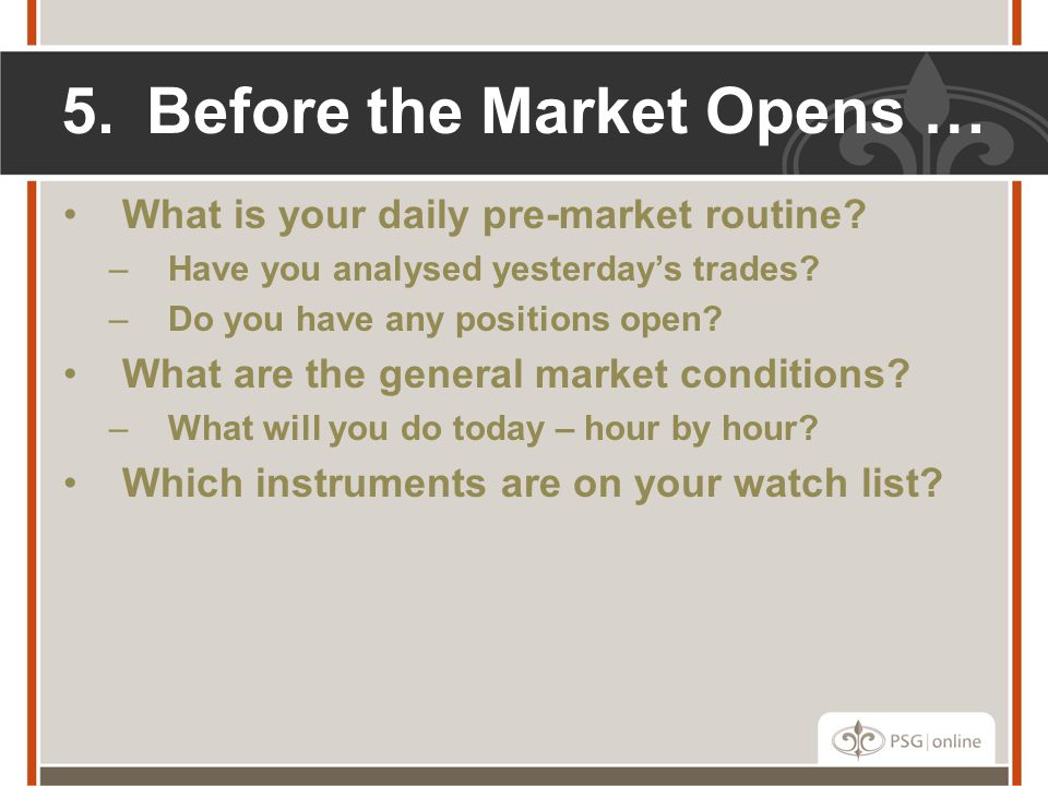 5.Before the Market Opens … What is your daily pre-market routine? –Have you analysed yesterday's trades? –Do you have any positions open? What are th