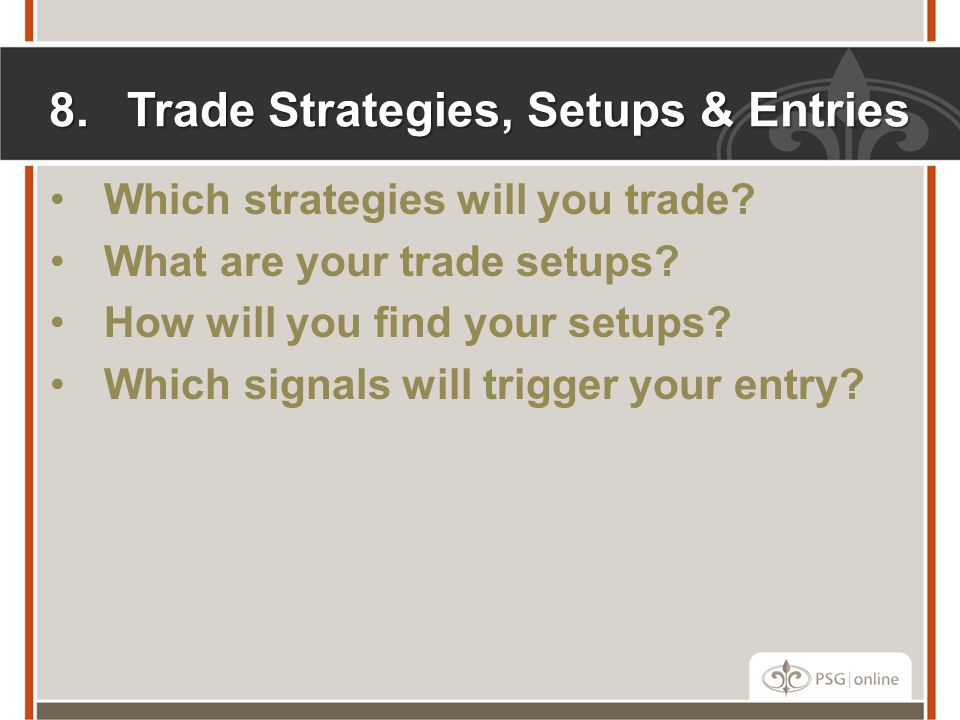 8.Trade Strategies, Setups & Entries Which strategies will you trade.
