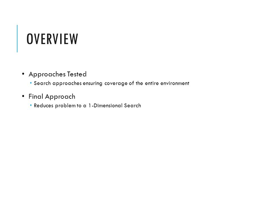 OVERVIEW Approaches Tested Search approaches ensuring coverage of the entire environment Final Approach Reduces problem to a 1-Dimensional Search