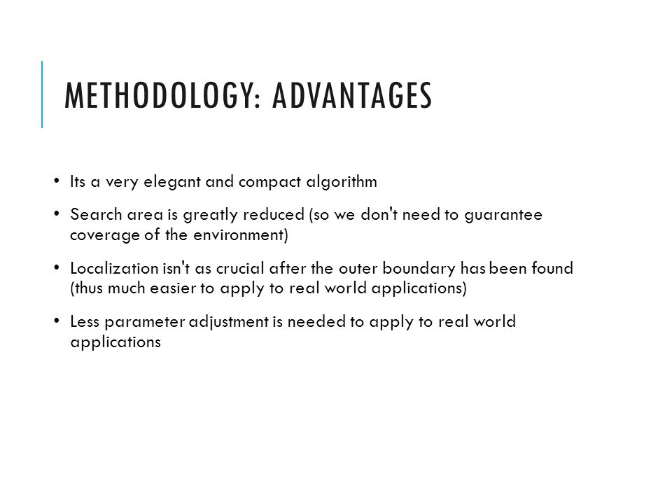 METHODOLOGY: ADVANTAGES Its a very elegant and compact algorithm Search area is greatly reduced (so we don t need to guarantee coverage of the environment) Localization isn t as crucial after the outer boundary has been found (thus much easier to apply to real world applications) Less parameter adjustment is needed to apply to real world applications
