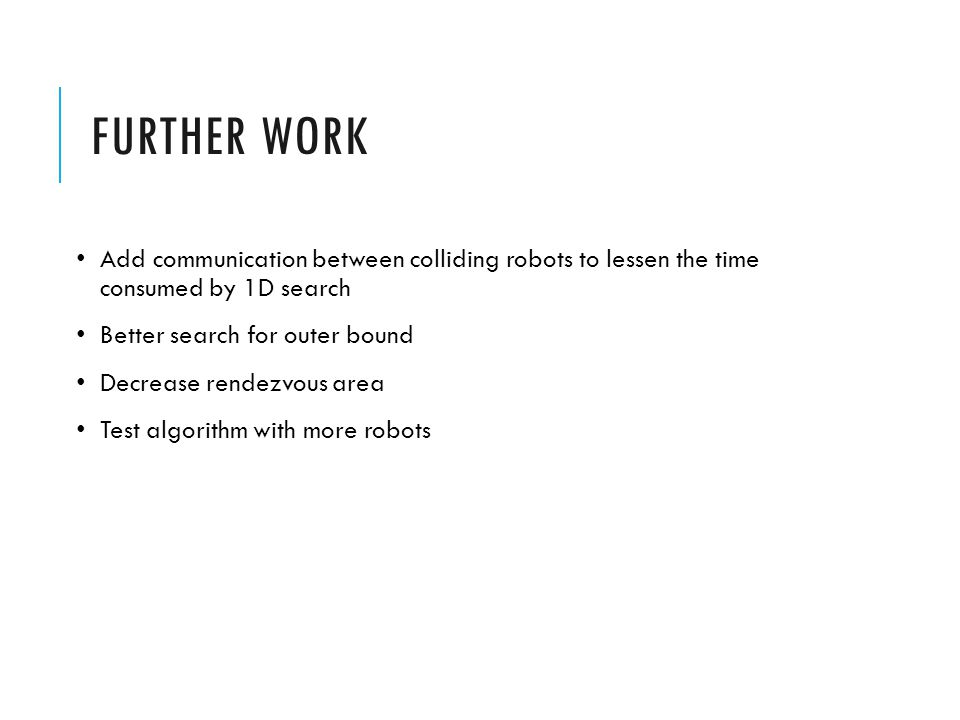 FURTHER WORK Add communication between colliding robots to lessen the time consumed by 1D search Better search for outer bound Decrease rendezvous are