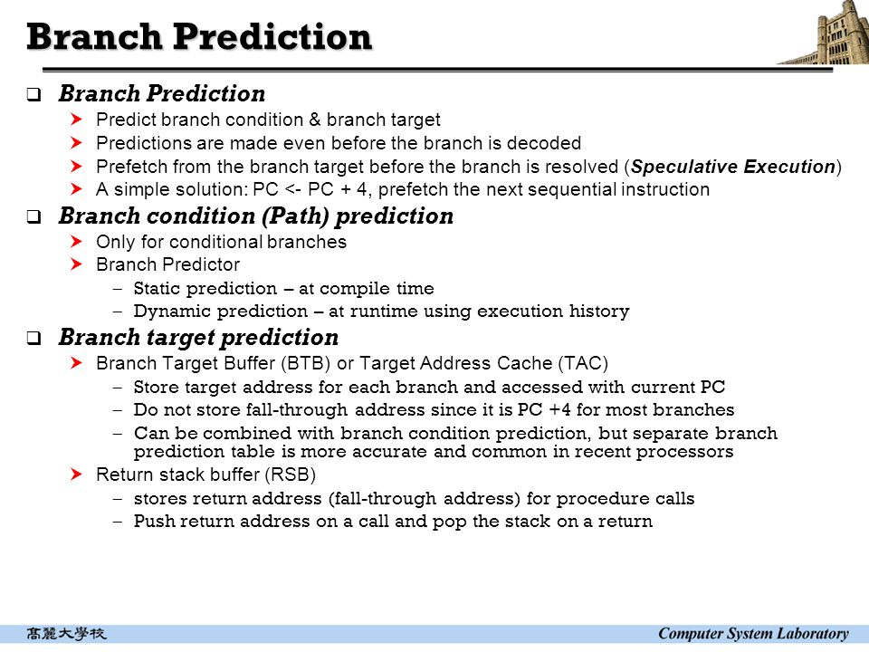Branch Prediction  Branch Prediction  Predict branch condition & branch target  Predictions are made even before the branch is decoded  Prefetch from the branch target before the branch is resolved (Speculative Execution)  A simple solution: PC <- PC + 4, prefetch the next sequential instruction  Branch condition (Path) prediction  Only for conditional branches  Branch Predictor  Static prediction – at compile time  Dynamic prediction – at runtime using execution history  Branch target prediction  Branch Target Buffer (BTB) or Target Address Cache (TAC)  Store target address for each branch and accessed with current PC  Do not store fall-through address since it is PC +4 for most branches  Can be combined with branch condition prediction, but separate branch prediction table is more accurate and common in recent processors  Return stack buffer (RSB)  stores return address (fall-through address) for procedure calls  Push return address on a call and pop the stack on a return