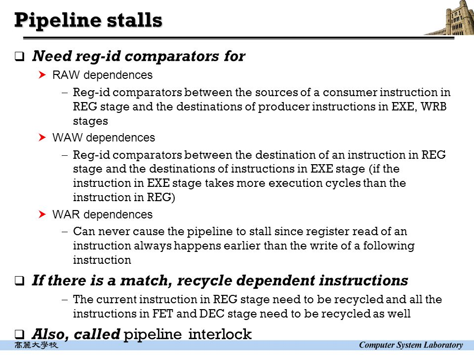 Pipeline stalls  Need reg-id comparators for  RAW dependences  Reg-id comparators between the sources of a consumer instruction in REG stage and the destinations of producer instructions in EXE, WRB stages  WAW dependences  Reg-id comparators between the destination of an instruction in REG stage and the destinations of instructions in EXE stage (if the instruction in EXE stage takes more execution cycles than the instruction in REG)  WAR dependences  Can never cause the pipeline to stall since register read of an instruction always happens earlier than the write of a following instruction  If there is a match, recycle dependent instructions  The current instruction in REG stage need to be recycled and all the instructions in FET and DEC stage need to be recycled as well  Also, called pipeline interlock