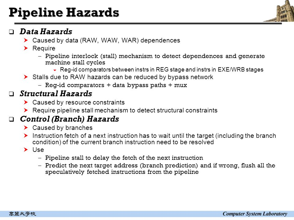 Pipeline Hazards  Data Hazards  Caused by data (RAW, WAW, WAR) dependences  Require  Pipeline interlock (stall) mechanism to detect dependences and generate machine stall cycles  Reg-id comparators between instrs in REG stage and instrs in EXE/WRB stages  Stalls due to RAW hazards can be reduced by bypass network  Reg-id comparators + data bypass paths + mux  Structural Hazards  Caused by resource constraints  Require pipeline stall mechanism to detect structural constraints  Control (Branch) Hazards  Caused by branches  Instruction fetch of a next instruction has to wait until the target (including the branch condition) of the current branch instruction need to be resolved  Use  Pipeline stall to delay the fetch of the next instruction  Predict the next target address (branch prediction) and if wrong, flush all the speculatively fetched instructions from the pipeline