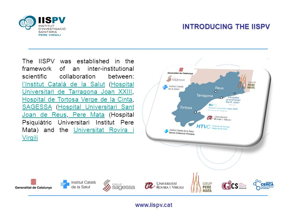 www.iispv.cat INTRODUCING THE IISPV The IISPV was established in the framework of an inter-institutional scientific collaboration between: l'Institut Català de la Salut (Hospital Universitari de Tarragona Joan XXIII, Hospital de Tortosa Verge de la Cinta, SAGESSA (Hospital Universitari Sant Joan de Reus, Pere Mata (Hospital Psiquiàtric Universitari Institut Pere Mata) and the Universitat Rovira i Virgili l'Institut Català de la SalutHospital Universitari de Tarragona Joan XXIII Hospital de Tortosa Verge de la Cinta SAGESSAHospital Universitari Sant Joan de Reus Pere MataUniversitat Rovira i Virgili