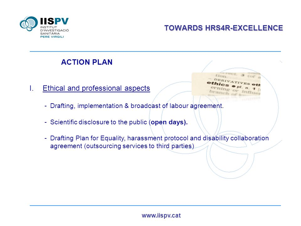 www.iispv.cat TOWARDS HRS4R-EXCELLENCE ACTION PLAN I.Ethical and professional aspects -Drafting, implementation & broadcast of labour agreement. -Scie