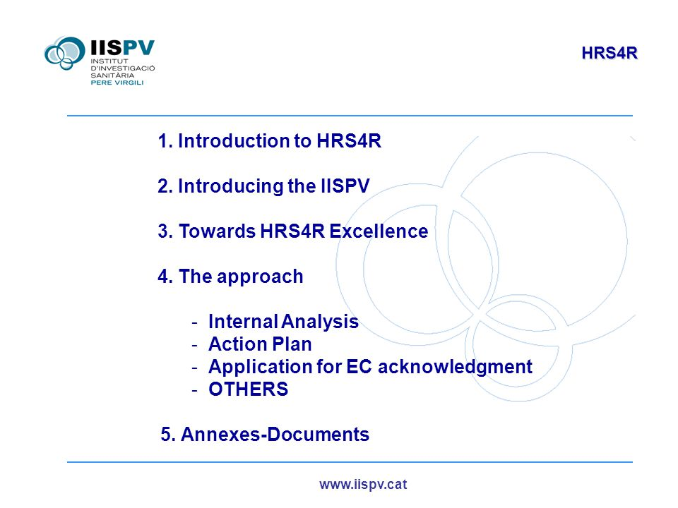 www.iispv.cat HRS4R 1. Introduction to HRS4R 2. Introducing the IISPV 3. Towards HRS4R Excellence 4. The approach -Internal Analysis -Action Plan -App
