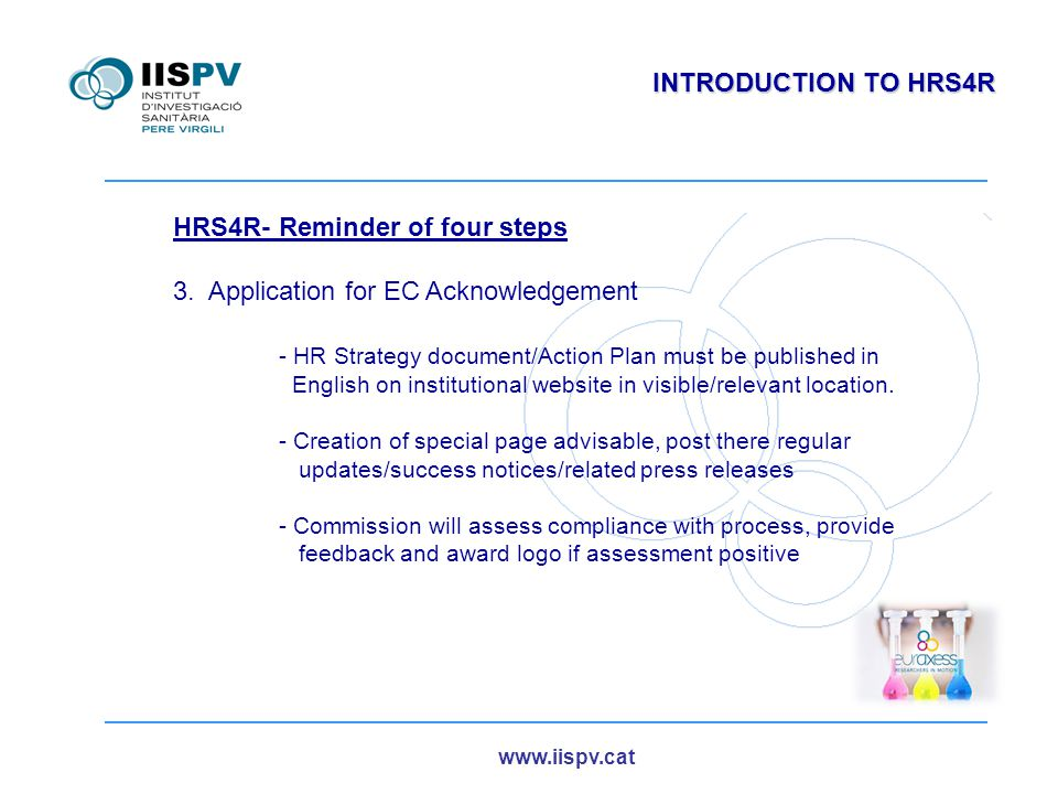 www.iispv.cat INTRODUCTION TO HRS4R HRS4R- Reminder of four steps 4.Implementation phase and external assessment - Based on continuous improvement - Internal and external communication - Update action plan and publish update - Short notification to commission - At least every 4 years: preparation of a short report - Report evaluated either by panel of external reviewers - Renewal o withdrawal of acknowledgement/logo