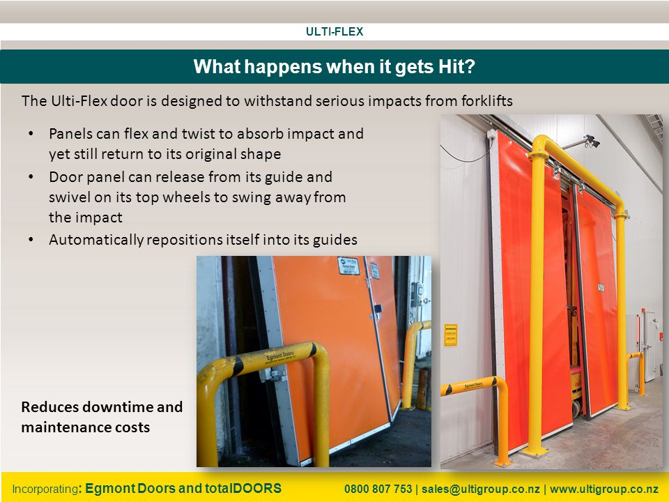 ULTI-FLEX Incorporating : Egmont Doors and totalDOORS 0800 807 753 | sales@ultigroup.co.nz | www.ultigroup.co.nz One Door System The Ulti-Flex door is truly a one door system for cool rooms There is no need for: A fabric rapid door A PVC curtain A freezer panel sliding door A traditional freezer panel igloo system A heated sill in the floor It also has a smaller footprint saving approximately one metre of precious ELA or corridor space