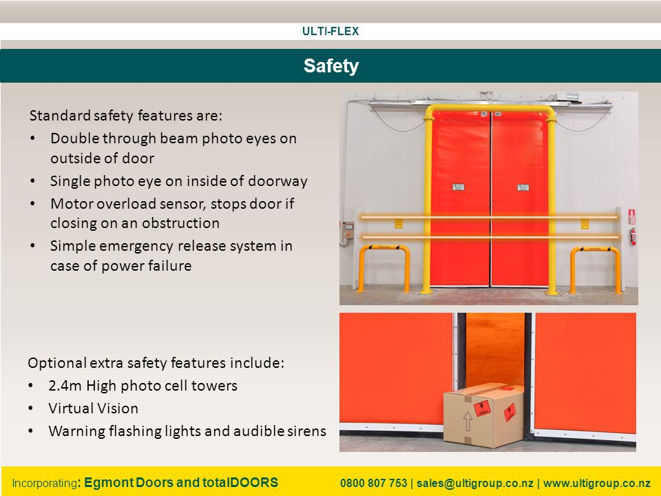 ULTI-FLEX Incorporating : Egmont Doors and totalDOORS 0800 807 753   sales@ultigroup.co.nz   www.ultigroup.co.nz Safety Optional extra safety features include: 2.4m High photo cell towers Virtual Vision Warning flashing lights and audible sirens Standard safety features are: Double through beam photo eyes on outside of door Single photo eye on inside of doorway Motor overload sensor, stops door if closing on an obstruction Simple emergency release system in case of power failure