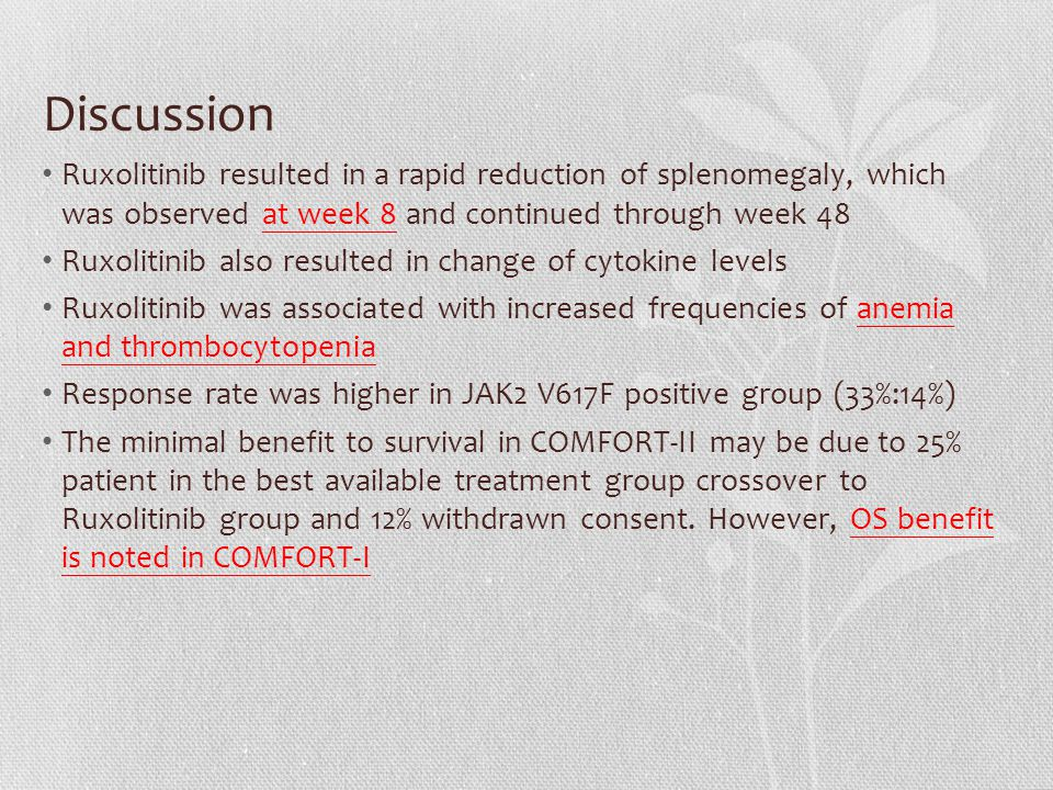 Discussion Ruxolitinib resulted in a rapid reduction of splenomegaly, which was observed at week 8 and continued through week 48 Ruxolitinib also resulted in change of cytokine levels Ruxolitinib was associated with increased frequencies of anemia and thrombocytopenia Response rate was higher in JAK2 V617F positive group (33%:14%) The minimal benefit to survival in COMFORT-II may be due to 25% patient in the best available treatment group crossover to Ruxolitinib group and 12% withdrawn consent.