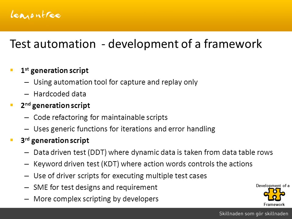  1 st generation script – Using automation tool for capture and replay only – Hardcoded data  2 nd generation script – Code refactoring for maintainable scripts – Uses generic functions for iterations and error handling  3 rd generation script – Data driven test (DDT) where dynamic data is taken from data table rows – Keyword driven test (KDT) where action words controls the actions – Use of driver scripts for executing multiple test cases – SME for test designs and requirement – More complex scripting by developers Test automation - development of a framework Framework Development of a