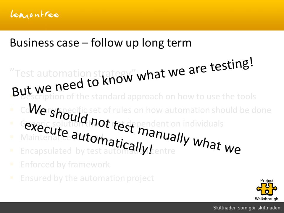 Business case – follow up long term T est automation strategy  Description of the standard approach on how to use the tools  Company specific set of rules on how automation should be done  Generic solution that is not dependent on individuals  Maintenance focused  Encapsulated by test automation centre  Enforced by framework  Ensured by the automation project But we need to know what we are testing.