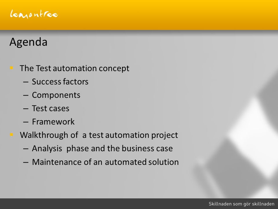 Agenda  The Test automation concept – Success factors – Components – Test cases – Framework  Walkthrough of a test automation project – Analysis phase and the business case – Maintenance of an automated solution
