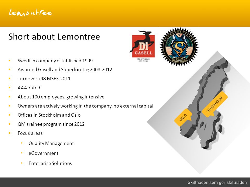 Short about Lemontree  Swedish company established 1999  Awarded Gasell and Superföretag 2008-2012  Turnover +98 MSEK 2011  AAA-rated  About 100 employees, growing intensive  Owners are actively working in the company, no external capital  Offices in Stockholm and Oslo  QM trainee program since 2012  Focus areas Quality Management eGovernment Enterprise Solutions
