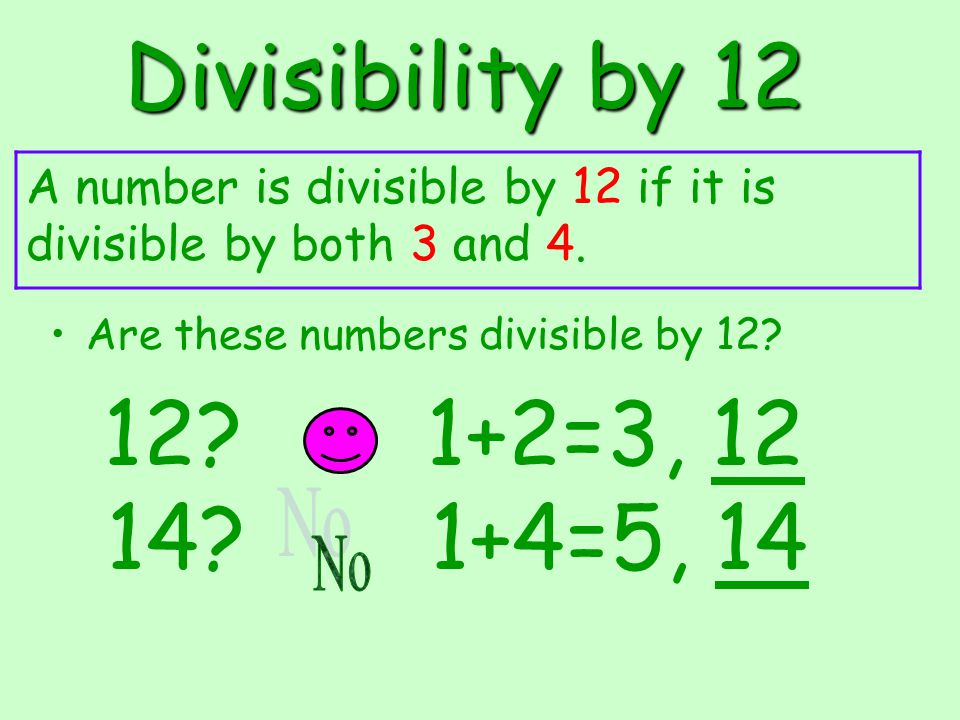 Divisibility by 12 Are these numbers divisible by 12? 12? 1+2=3, 12 A number is divisible by 12 if it is divisible by both 3 and 4. 14? 1+4=5, 14
