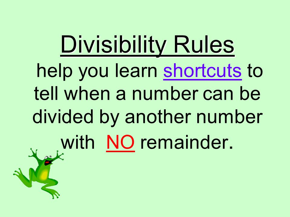 Divisibility Rules Divisibility Rules help you learn shortcuts to tell when a number can be divided by another number with NO remainder.