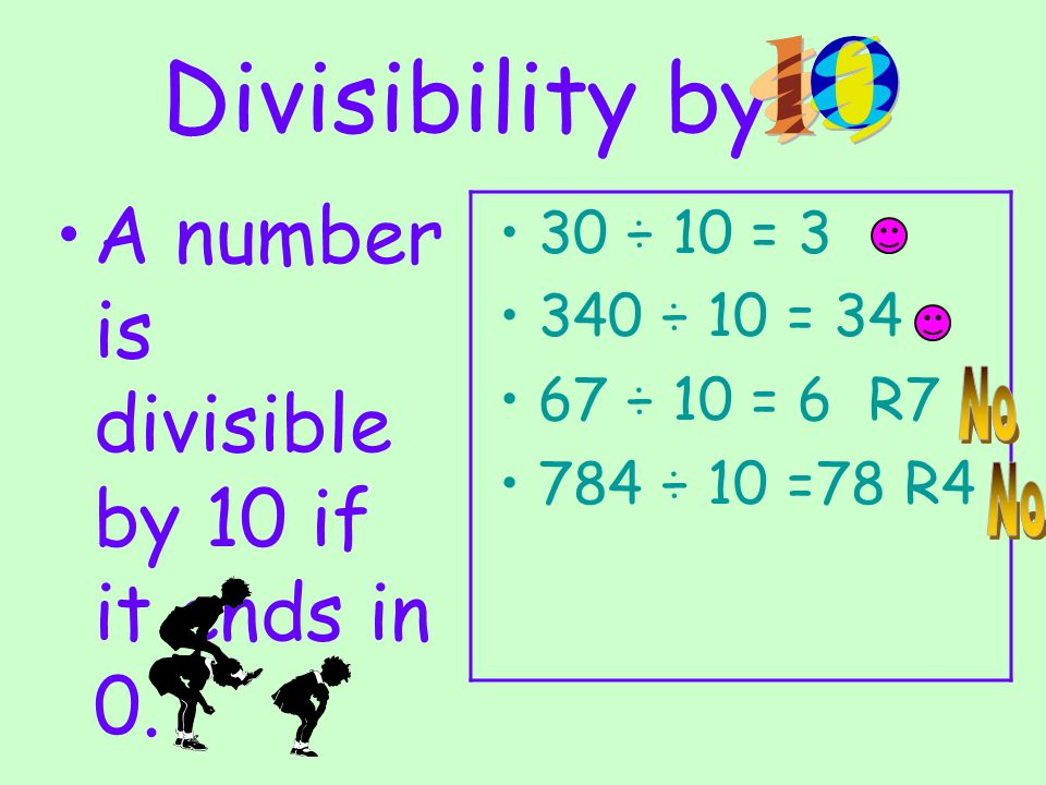 Divisibility by A number is divisible by 10 if it ends in 0. 30 ÷ 10 = 3 340 ÷ 10 = 34 67 ÷ 10 = 6 R7 784 ÷ 10 =78 R4