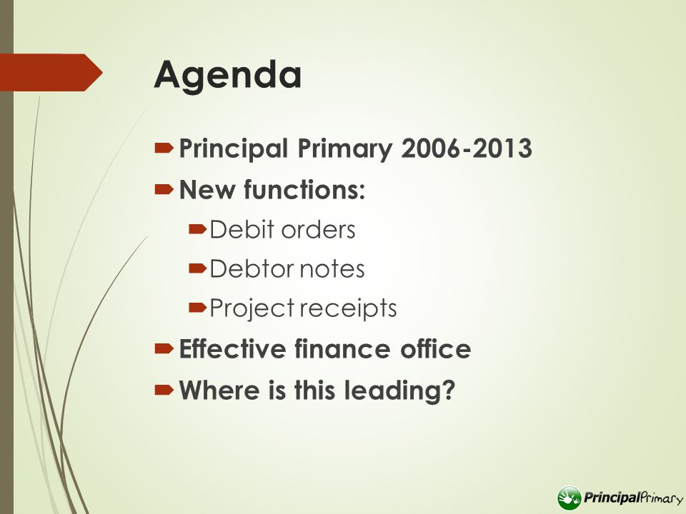 Agenda  Principal Primary 2006-2013  New functions:  Debit orders  Debtor notes  Project receipts  Effective finance office  Where is this leading