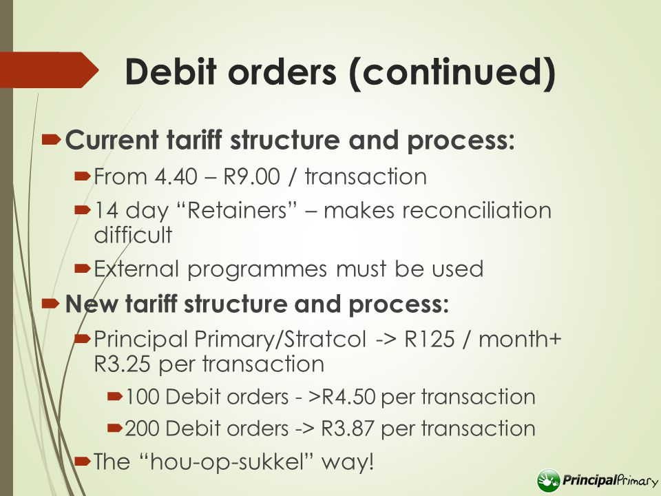 Debit orders (continued)  Current tariff structure and process:  From 4.40 – R9.00 / transaction  14 day Retainers – makes reconciliation difficult  External programmes must be used  New tariff structure and process:  Principal Primary/Stratcol -> R125 / month+ R3.25 per transaction  100 Debit orders - >R4.50 per transaction  200 Debit orders -> R3.87 per transaction  The hou-op-sukkel way!