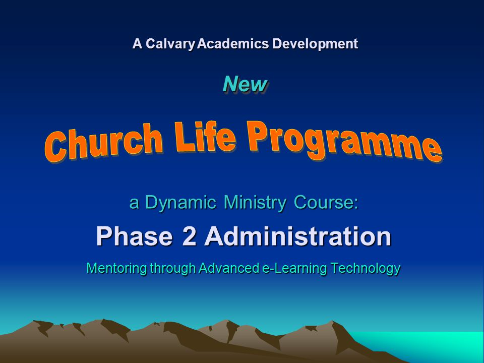 a Dynamic Ministry Course: Phase 2 Administration Mentoring through Advanced e-Learning Technology A Calvary Academics Development NewNew