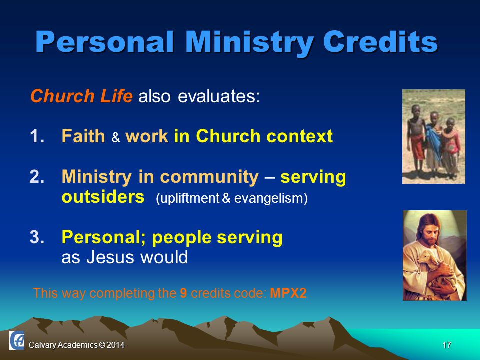 Calvary Academics © 201417 Personal Ministry Credits Church Life also evaluates: 1.Faith & work in Church context 2.Ministry in community – serving outsiders (upliftment & evangelism) 3.Personal; people serving as Jesus would This way completing the 9 credits code: MPX2