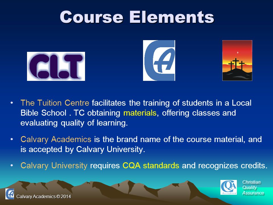 Calvary Academics © 2014 Course Elements The Tuition Centre facilitates the training of students in a Local Bible School.