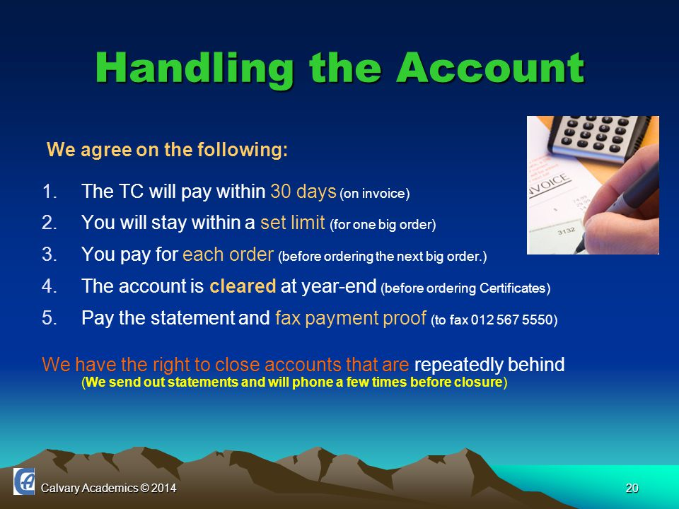 Calvary Academics © 201420 Handling the Account We agree on the following: 1.The TC will pay within 30 days (on invoice) 2.You will stay within a set limit (for one big order) 3.You pay for each order (before ordering the next big order.) 4.The account is cleared at year-end (before ordering Certificates) 5.Pay the statement and fax payment proof (to fax 012 567 5550) We have the right to close accounts that are repeatedly behind (We send out statements and will phone a few times before closure)