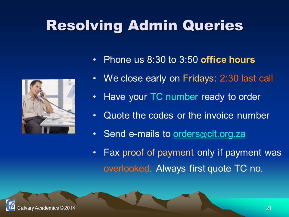 Calvary Academics © 201421 Resolving Admin Queries Phone us 8:30 to 3:50 office hours We close early on Fridays: 2:30 last call Have your TC number ready to order Quote the codes or the invoice number Send e-mails to orders @ clt.org.zaorders @ clt.org.za Fax proof of payment only if payment was overlooked.