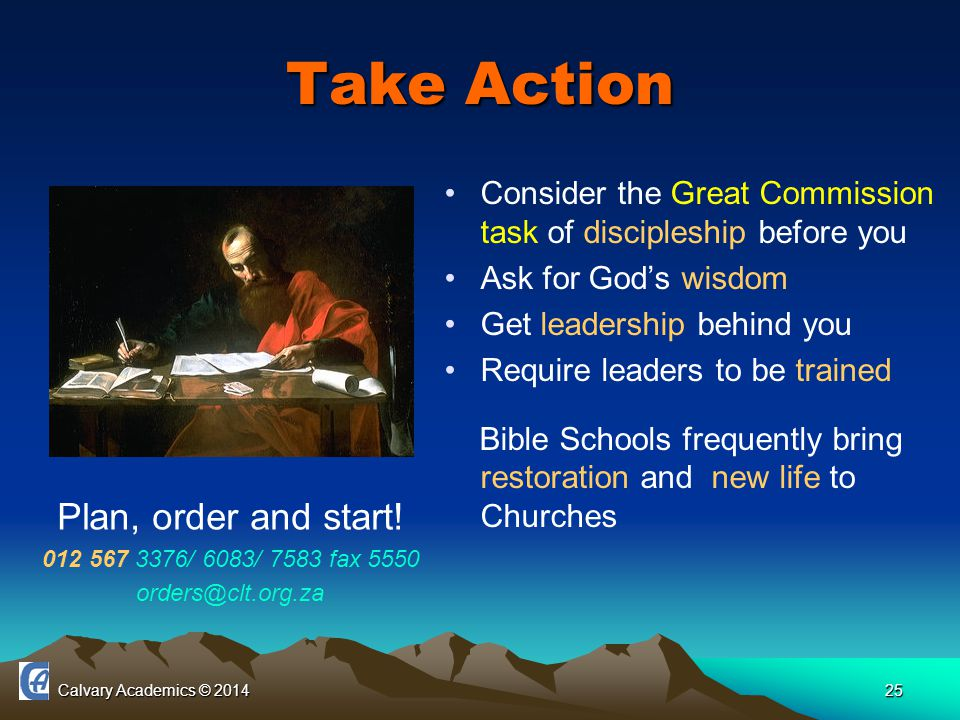 Calvary Academics © 201425 Take Action Consider the Great Commission task of discipleship before you Ask for God's wisdom Get leadership behind you Require leaders to be trained Bible Schools frequently bring restoration and new life to Churches Plan, order and start.