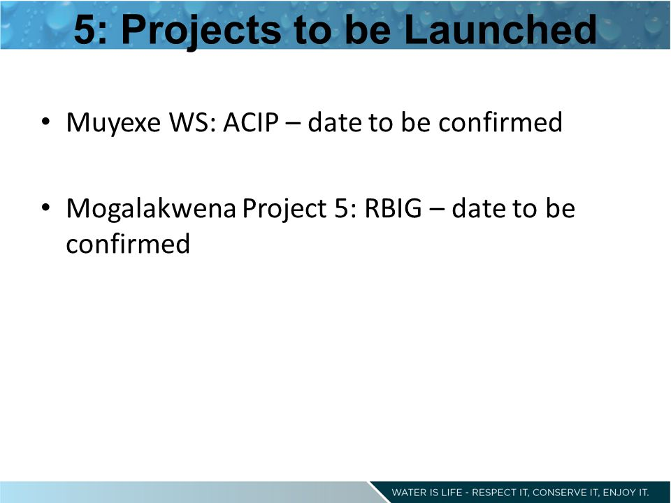 5: Projects to be Launched Muyexe WS: ACIP – date to be confirmed Mogalakwena Project 5: RBIG – date to be confirmed