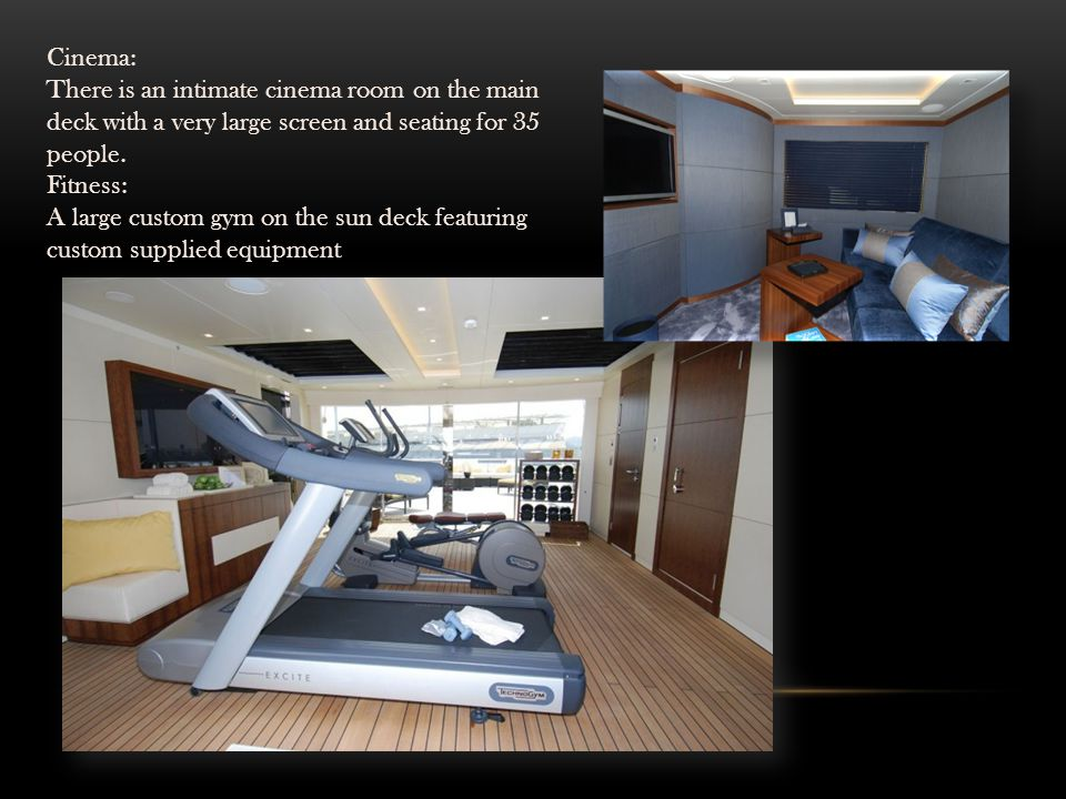 Cinema: There is an intimate cinema room on the main deck with a very large screen and seating for 35 people.