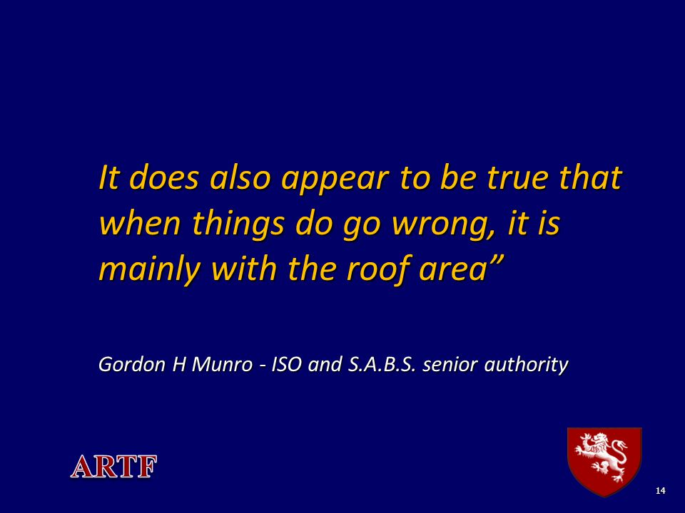 "14 It does also appear to be true that when things do go wrong, it is mainly with the roof area"" Gordon H Munro - ISO and S.A.B.S. senior authority"