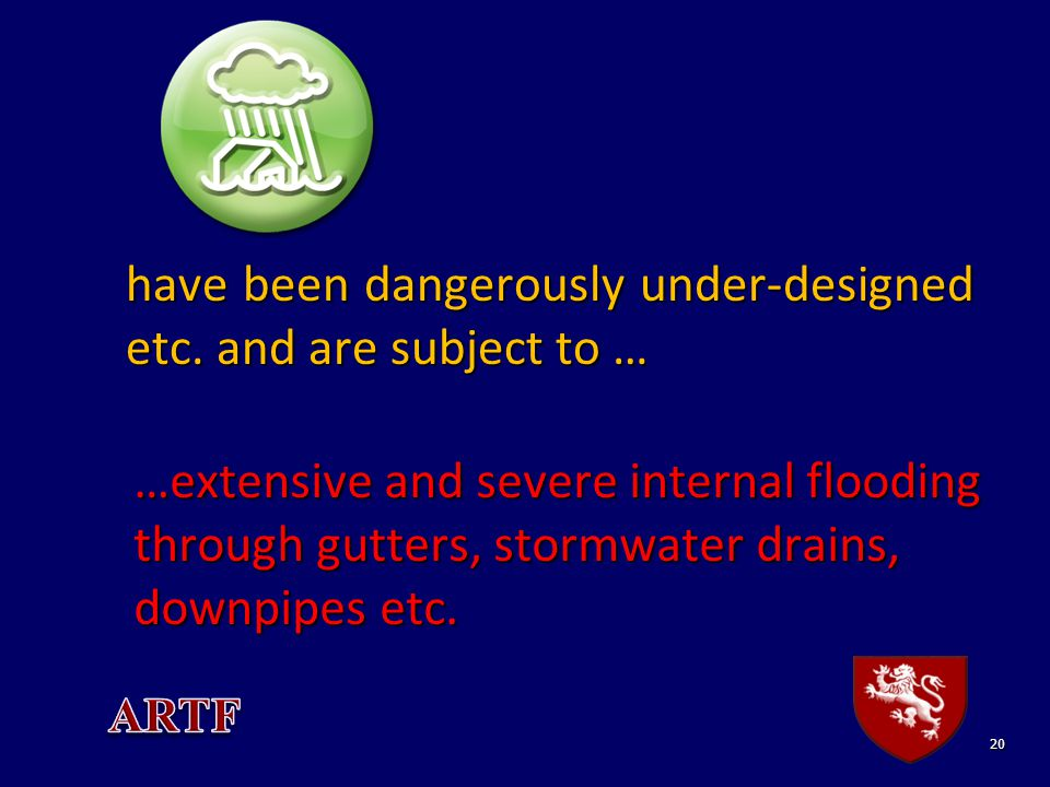 20 have been dangerously under-designed etc. and are subject to … …extensive and severe internal flooding through gutters, stormwater drains, downpipe