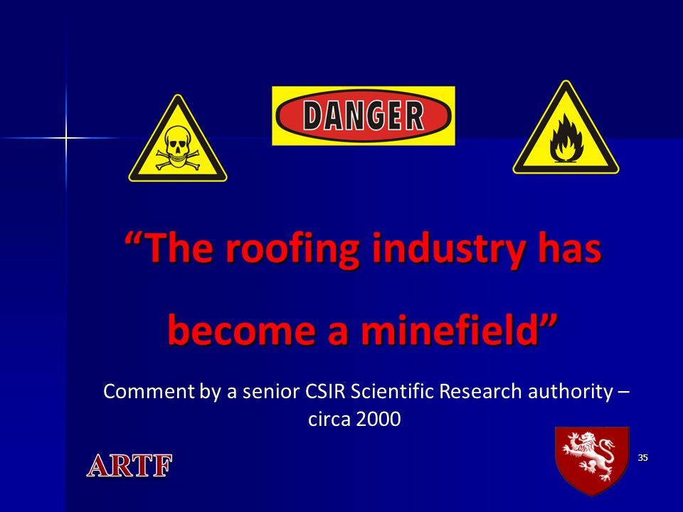 "35 ""The roofing industry has become a minefield"" Comment by a senior CSIR Scientific Research authority – circa 2000"