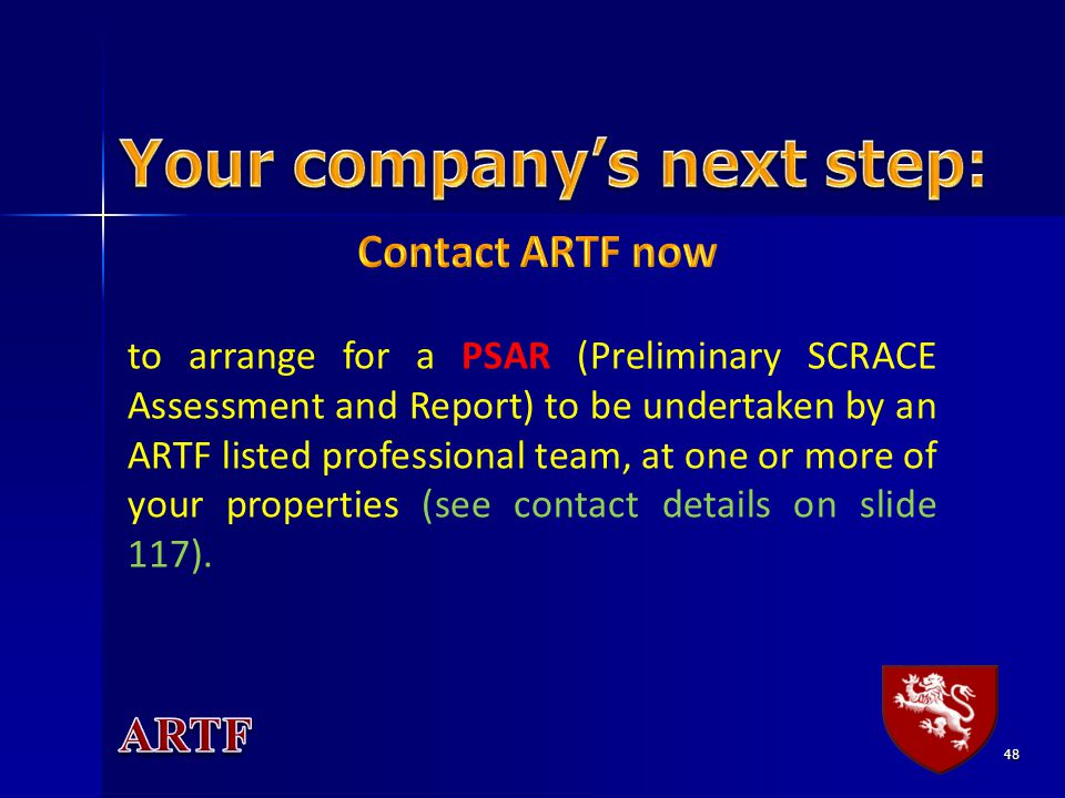 48 to arrange for a PSAR (Preliminary SCRACE Assessment and Report) to be undertaken by an ARTF listed professional team, at one or more of your prope