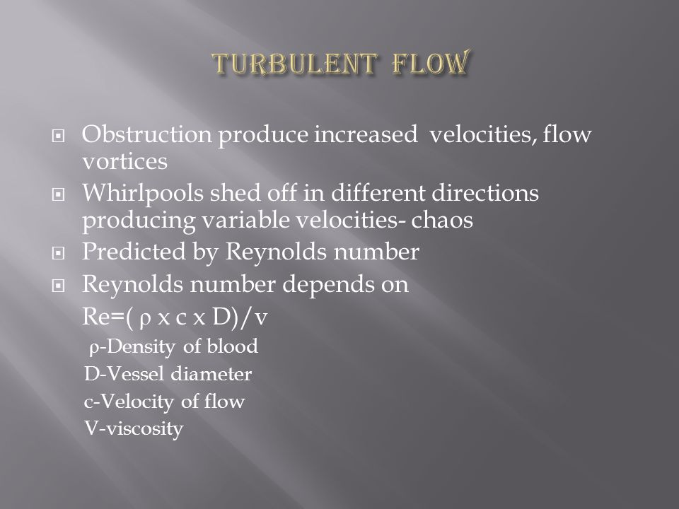  Obstruction produce increased velocities, flow vortices  Whirlpools shed off in different directions producing variable velocities- chaos  Predicted by Reynolds number  Reynolds number depends on Re=( ρ x c x D)/v ρ -Density of blood D-Vessel diameter c-Velocity of flow V-viscosity