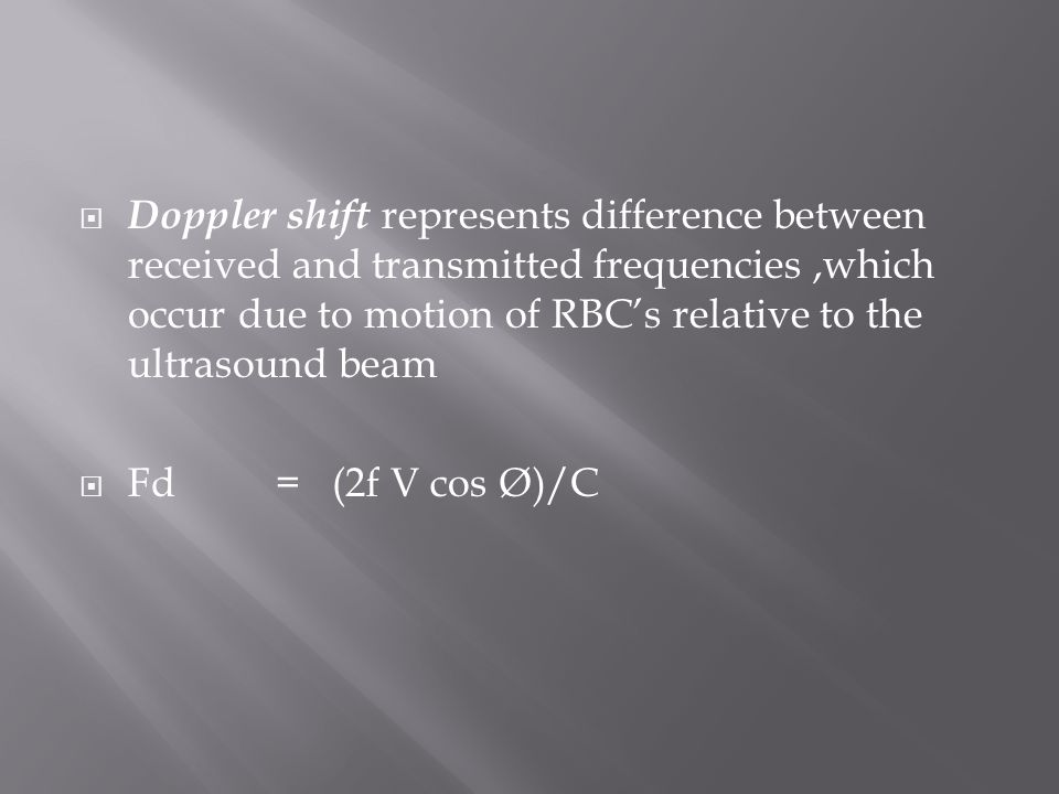  Doppler shift represents difference between received and transmitted frequencies,which occur due to motion of RBC's relative to the ultrasound beam  Fd= (2f V cos Ø)/C