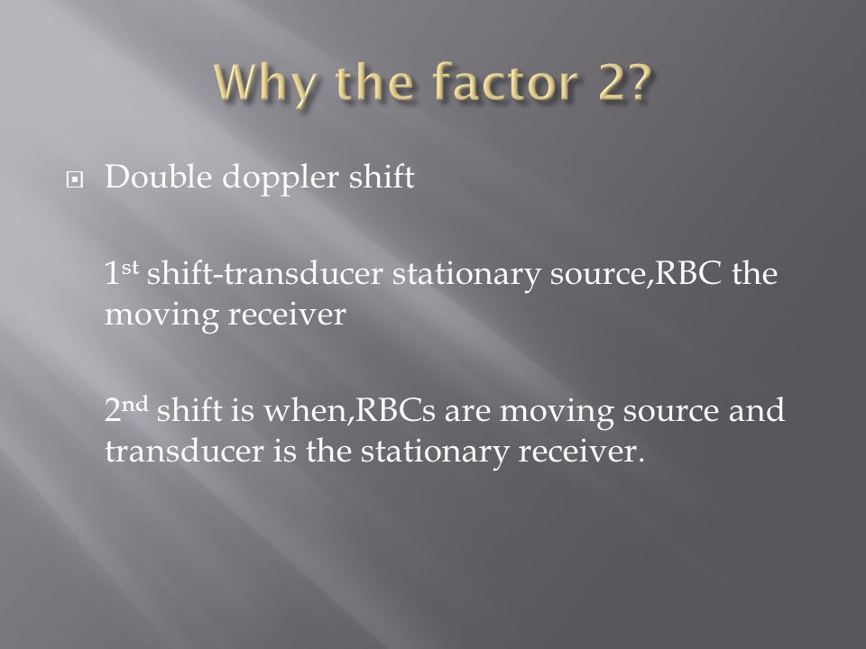  Double doppler shift 1 st shift-transducer stationary source,RBC the moving receiver 2 nd shift is when,RBCs are moving source and transducer is the stationary receiver.