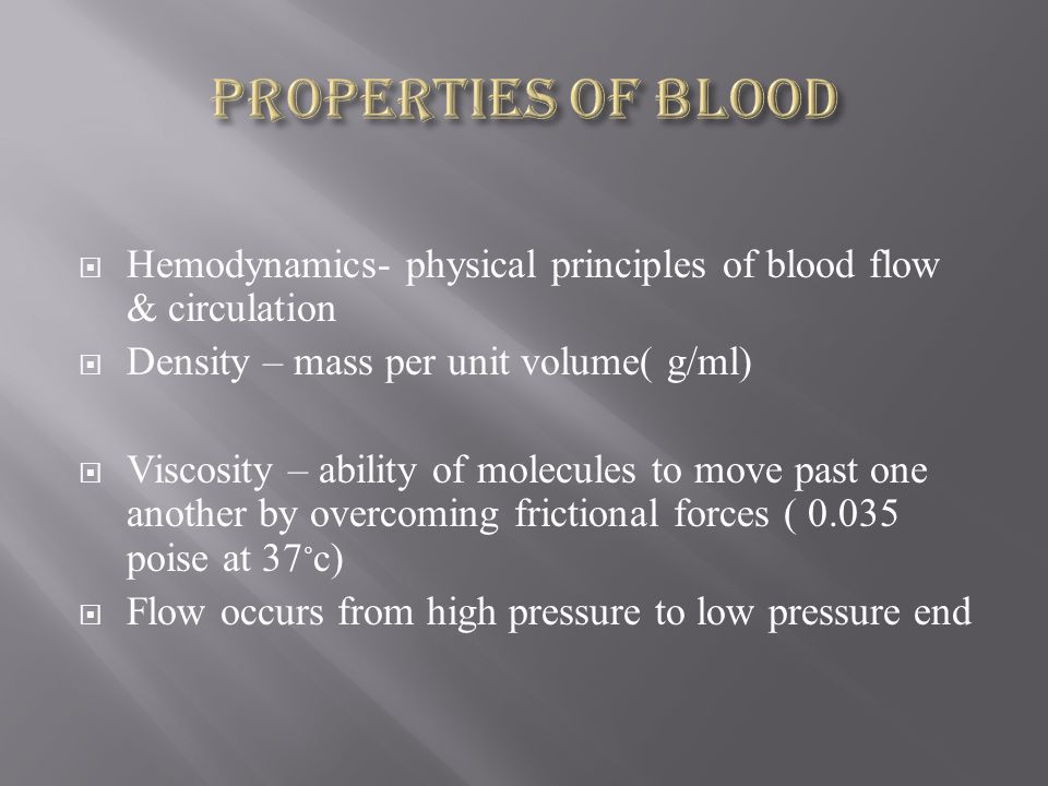  Hemodynamics- physical principles of blood flow & circulation  Density – mass per unit volume( g/ml)  Viscosity – ability of molecules to move past one another by overcoming frictional forces ( 0.035 poise at 37 ◦ c)  Flow occurs from high pressure to low pressure end