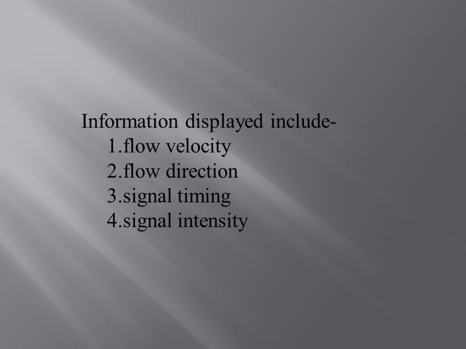 Information displayed include- 1.flow velocity 2.flow direction 3.signal timing 4.signal intensity