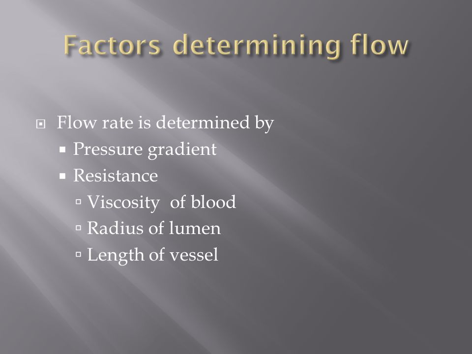  Flow rate is determined by  Pressure gradient  Resistance  Viscosity of blood  Radius of lumen  Length of vessel
