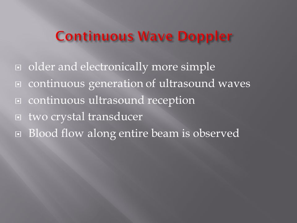  older and electronically more simple  continuous generation of ultrasound waves  continuous ultrasound reception  two crystal transducer  Blood flow along entire beam is observed