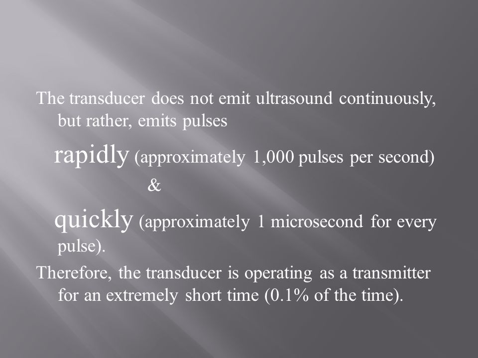 The transducer does not emit ultrasound continuously, but rather, emits pulses rapidly (approximately 1,000 pulses per second) & quickly (approximately 1 microsecond for every pulse).