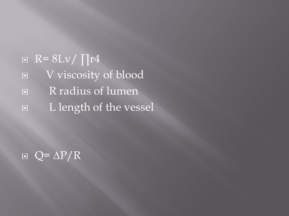  R= 8Lv/ ∏r4  V viscosity of blood  R radius of lumen  L length of the vessel  Q= ∆P/R