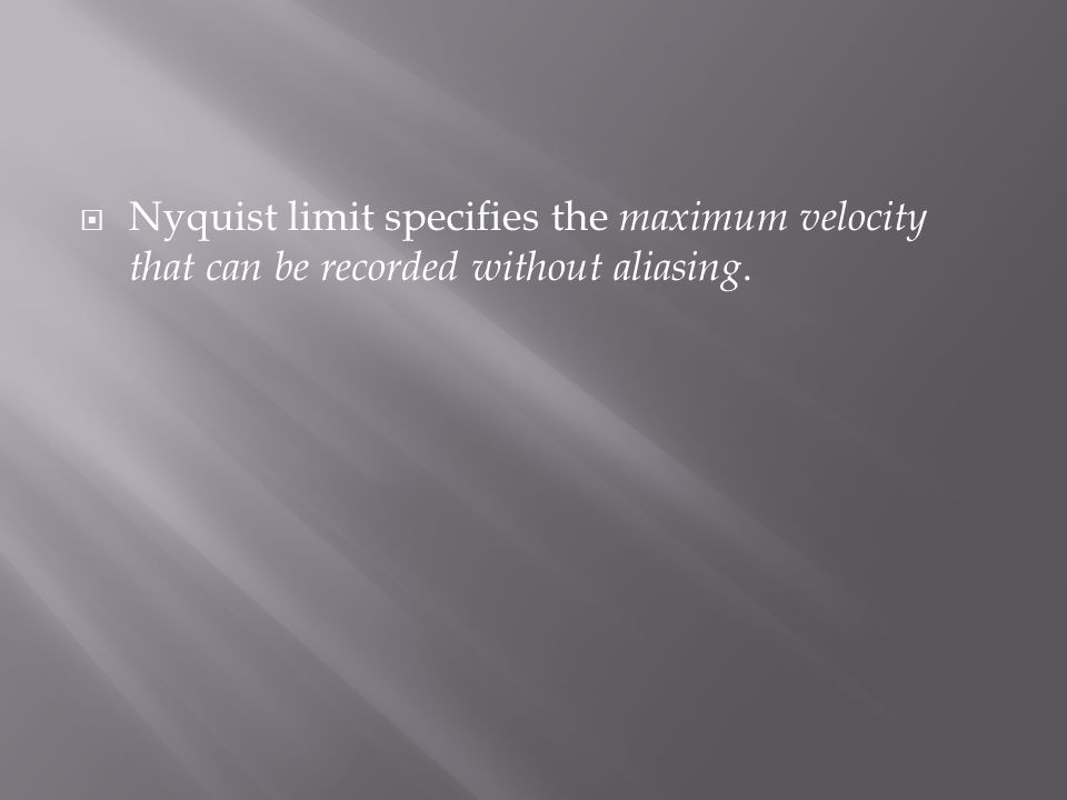  Nyquist limit specifies the maximum velocity that can be recorded without aliasing.