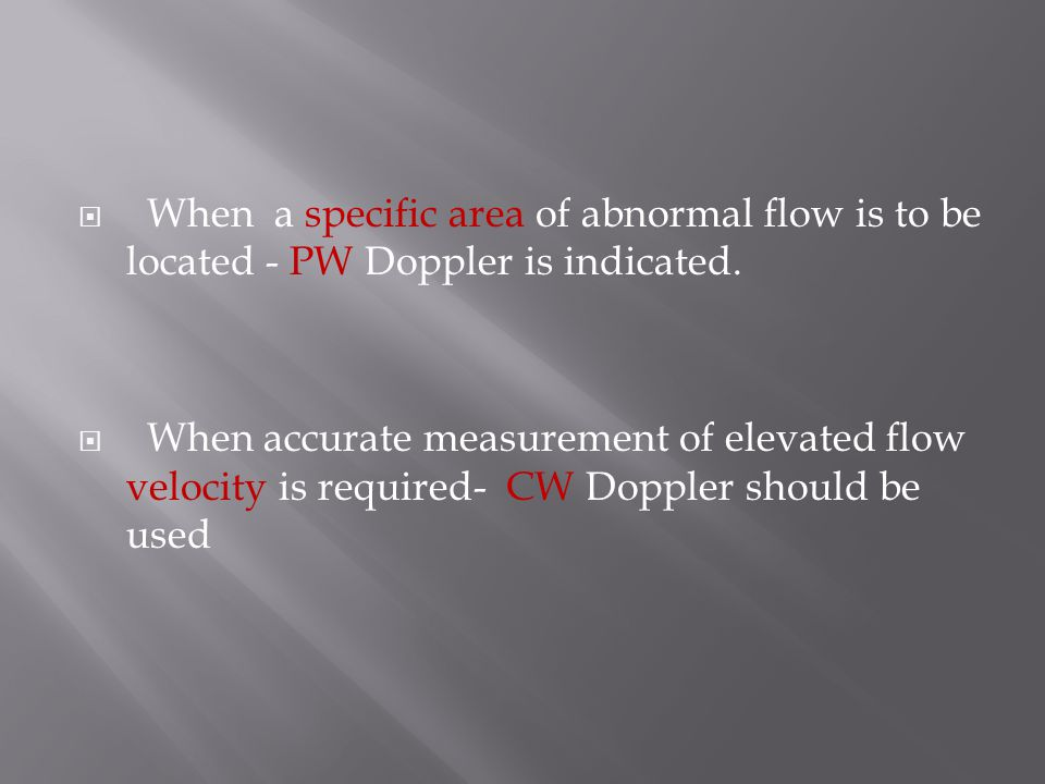 When a specific area of abnormal flow is to be located - PW Doppler is indicated.